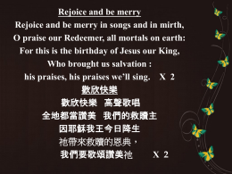 Rejoice and be merry Rejoice and be merry in songs and in mirth, O praise our Redeemer, all mortals on earth: For this.