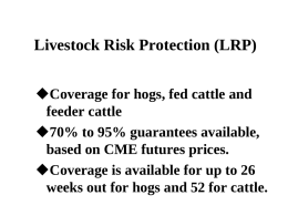 Livestock Risk Protection (LRP) Coverage for hogs, fed cattle and feeder cattle 70% to 95% guarantees available, based on CME futures prices. Coverage is available.