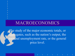 MACROECONOMICS The study of the major economic totals, or aggregates, such as the nation's output, the national unemployment rate, or the general price level.