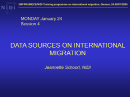UNFPA/UNECE/NIDI Training programme on international migration, Geneva, 24-28/01/2005  MONDAY January 24 Session 4  DATA SOURCES ON INTERNATIONAL MIGRATION Jeannette Schoorl, NIDI.