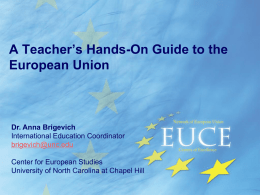 A Teacher's Hands-On Guide to the European Union  Dr. Anna Brigevich International Education Coordinator brigevich@unc.edu Center for European Studies University of North Carolina at Chapel Hill.