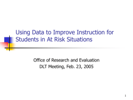 Using Data to Improve Instruction for Students in At Risk Situations Office of Research and Evaluation DLT Meeting, Feb.