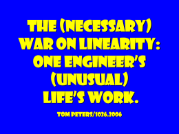 "The (necessary) war on linearity: One engineer's (unusual) life's work. tom peters/1026.2006 Think! vs.  do! ""Apparently our society, not unlike the Greeks with their Delphic oracles, takes great comfort in."