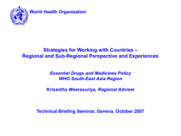 World Health Organization  Strategies for Working with Countries – Regional and Sub-Regional Perspective and Experiences  Essential Drugs and Medicines Policy WHO South-East Asia Region Krisantha.