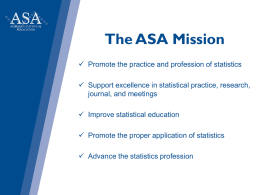 The ASA Mission  Promote the practice and profession of statistics  Support excellence in statistical practice, research, journal, and meetings  Improve statistical.