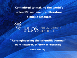 "Committed to making the world's scientific and medical literature a public resource  ""Re-engineering the scientific journal"" Mark Patterson, Director of Publishing  www.plos.org."