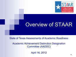Overview of STAAR State of Texas Assessments of Academic Readiness Academic Achievement Distinction Designation Committee (AADDC)  April 16, 2012