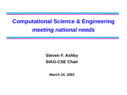 Computational Science & Engineering meeting national needs  Steven F. Ashby SIAG-CSE Chair March 24, 2003