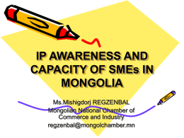 IP AWARENESS AND CAPACITY OF SMEs IN MONGOLIA Ms.Mishigdorj REGZENBAL Mongolian National Chamber of Commerce and Industry regzenbal@mongolchamber.mn.