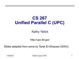 CS 267 Unified Parallel C (UPC) Kathy Yelick http://upc.lbl.gov Slides adapted from some by Tarek El-Ghazawi (GWU)  11/6/2015  CS267 Lecture: UPC.