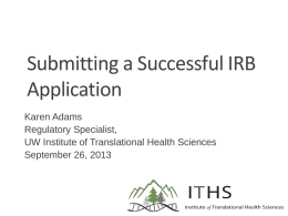 Submitting a Successful IRB Application Karen Adams Regulatory Specialist, UW Institute of Translational Health Sciences September 26, 2013