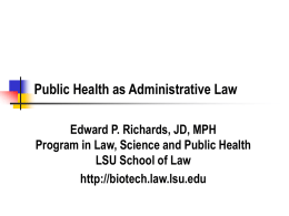 Public Health as Administrative Law Edward P. Richards, JD, MPH Program in Law, Science and Public Health LSU School of Law http://biotech.law.lsu.edu.