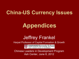 China-US Currency Issues  Appendices Jeffrey Frankel Harpel Professor of Capital Formation & Growth  Chinese Leaders in Development Program Ash Center, June 8, 2012