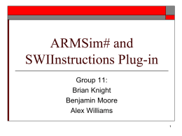 ARMSim# and SWIInstructions Plug-in Group 11: Brian Knight Benjamin Moore Alex Williams Outline       Overview of SWIInstructions Plug-in for ArmSim# Basic SWI Operations for I/O Stdin/Stdout/Stderr View ArmSim# I/O Examples with.