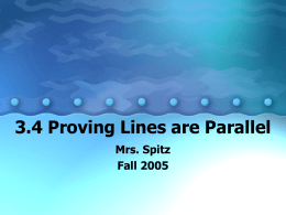 3.4 Proving Lines are Parallel Mrs. Spitz Fall 2005 Standard/Objectives: Standard 3: Students will learn and apply geometric concepts Objectives: • Prove that two lines are.