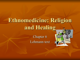 Ethnomedicine: Religion and Healing Chapter 6 Lehmann text Ethnomedicine        Importance of culture Universality of cure and cause of diseases with religious basis Types of causation for disease World.