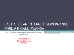 EAST AFRICAN INTERNET GOVERNANCE FORUM KIGALI, RWANDA 4th Uganda Internet Governance Forum 2011 Report Presented by Lillian Nalwoga CIPESA.
