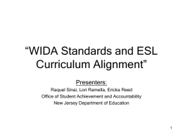 """WIDA Standards and ESL Curriculum Alignment"" Presenters: Raquel Sinai, Lori Ramella, Ericka Reed Office of Student Achievement and Accountability New Jersey Department of Education."
