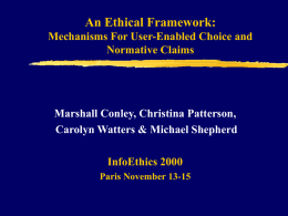 An Ethical Framework: Mechanisms For User-Enabled Choice and Normative Claims  Marshall Conley, Christina Patterson, Carolyn Watters & Michael Shepherd InfoEthics 2000 Paris November 13-15