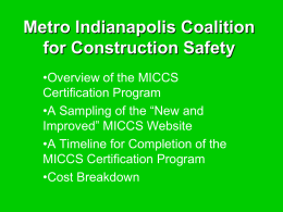 "Metro Indianapolis Coalition for Construction Safety •Overview of the MICCS Certification Program •A Sampling of the ""New and Improved"" MICCS Website •A Timeline for Completion of."
