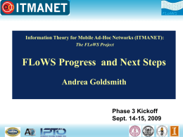 Information Theory for Mobile Ad-Hoc Networks (ITMANET): The FLoWS Project  FLoWS Progress and Next Steps Andrea Goldsmith  Phase 3 Kickoff Sept.