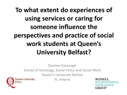 To what extent do experiences of using services or caring for someone influence the perspectives and practice of social work students at Queen's University Belfast? Damien.