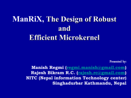 ManRiX, The Design of Robust and Efficient Microkernel Presented by: Manish Regmi (regmi.manish@gmail.com) Rajesh Bikram R.C.