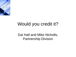Would you credit it? Dai Hall and Mike Nicholls, Partnership Division Background Skill shortages Leitch report (wants 40% qualified to HE level). Innovation Nation (High.