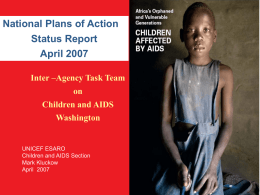 National Plans of Action Status Report April 2007 Inter –Agency Task Team on  Children and AIDS Washington  UNICEF ESARO Children and AIDS Section Mark Kluckow April 2007