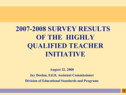 2007-2008 SURVEY RESULTS OF THE HIGHLY QUALIFIED TEACHER INITIATIVE August 22, 2008 Jay Doolan, Ed.D, Assistant Commissioner Division of Educational Standards and Programs.