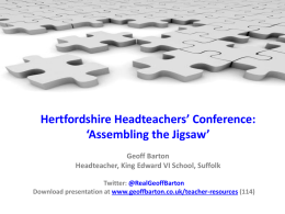Hertfordshire Headteachers' Conference: 'Assembling the Jigsaw' Geoff Barton Headteacher, King Edward VI School, Suffolk Twitter: @RealGeoffBarton Download presentation at www.geoffbarton.co.uk/teacher-resources (114)