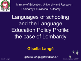 Ministry of Education, University and Research Lombardy Educational Authority  Languages of schooling and the Language Education Policy Profile: the case of Lombardy Gisella Langé Gisella Langé  gisella.lange@istruzione.it  Strasbourg, June.