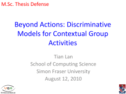 M.Sc. Thesis Defense  Beyond Actions: Discriminative Models for Contextual Group Activities Tian Lan School of Computing Science Simon Fraser University August 12, 2010