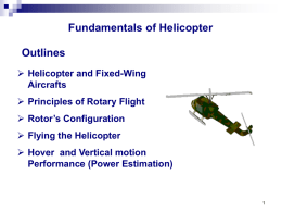 Fundamentals of Helicopter  Outlines  Helicopter and Fixed-Wing Aircrafts  Principles of Rotary Flight  Rotor's Configuration  Flying the Helicopter  Hover and Vertical motion Performance (Power.