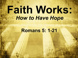 Faith Works: How to Have Hope Romans 5: 1-21 BIG IDEA : To have ________, hope you must have ________ faith.