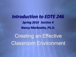 Introduction to EDTE 246 Spring 2010 Section 4  Nancy Markowitz, Ph.D.  Creating an Effective Classroom Environment.