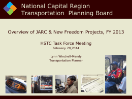 National Capital Region Transportation Planning Board Overview of JARC & New Freedom Projects, FY 2013 HSTC Task Force Meeting February 20,2014 Lynn Winchell-Mendy Transportation Planner.