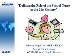 """Defining the Role of the School Nurse in the 21st Century""  Rebecca King MSN, MEd, CSN, RN School Nurse Liaison WVDE-Office of Healthy Schools."