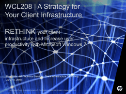 WCL208 | A Strategy for Your Client Infrastructure  RETHINK your client infrastructure and increase user productivity with Microsoft Windows 7.  Dan Willis - HP Technical.