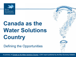 Canada as the Water Solutions Country Defining the Opportunities A summary of Canada as the Water Solutions Country, a 2013 report published by the.