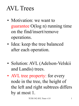 AVL Trees • Motivation: we want to guarantee O(log n) running time on the find/insert/remove operations. • Idea: keep the tree balanced after each operation.  • Solution:
