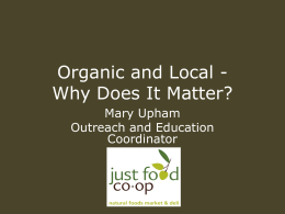 Organic and Local Why Does It Matter? Mary Upham Outreach and Education Coordinator.