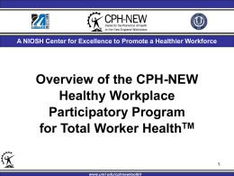 A NIOSH Center for Excellence to Promote a Healthier Workforce  Overview of the CPH-NEW Healthy Workplace Participatory Program for Total Worker HealthTMwww.uml.edu/cphnewtoolkit.