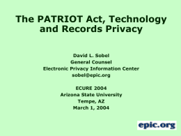 The PATRIOT Act, Technology and Records Privacy David L. Sobel General Counsel Electronic Privacy Information Center sobel@epic.org ECURE 2004 Arizona State University Tempe, AZ March 1, 2004