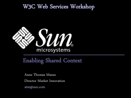 W3C Web Services Workshop  Enabling Shared Context Anne Thomas Manes Director Market Innovation atm@sun.com.