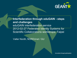 Interfederation through eduGAIN - steps and challenges eduGAIN interfederation service 2012-02-27 Federated Identity Systems for Scientific Collaborations workshops: Taipei Valter Nordh, NORDUnet / GU  Innovation through.