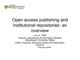 Open access publishing and institutional repositories: an overview Lucy A. Tedd Lecturer, Department of Information Studies, Aberystwyth University, Wales Editor: Program: Electronic library and information systems February 2009
