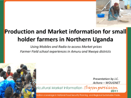 Production and Market information for small holder farmers in Northern Uganda Using Mobiles and Radio to access Market prices Farmer Field school experiences.
