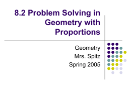8.2 Problem Solving in Geometry with Proportions Geometry Mrs. Spitz Spring 2005 Objectives/Assignment     Use properties of proportions Use proportions to solve real-life problems such as using the scale of a map.  Slide.