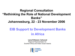 "Regional Consultation ""Rethinking the Role of National Development Banks"" Johannesburg, 22 - 23 November 2006  EIB Support to Development Banks in Africa Lena Eriksson-Åshuvud Regional Representation for Southern."